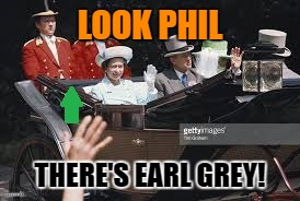 LOOK PHIL THERE'S EARL GREY! | made w/ Imgflip meme maker
