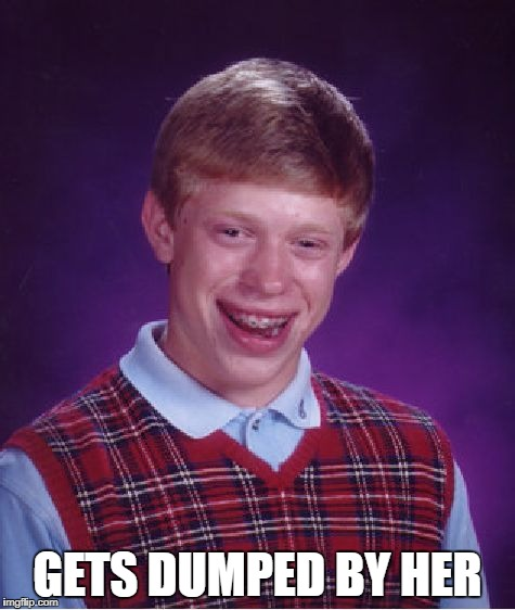 Bad Luck Brian Meme | GETS DUMPED BY HER | image tagged in memes,bad luck brian | made w/ Imgflip meme maker