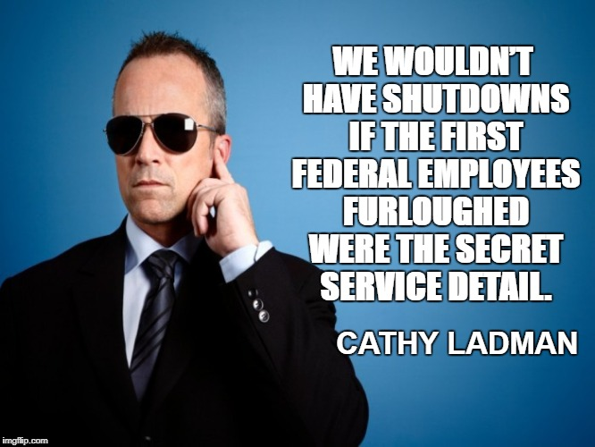 Secret Service | WE WOULDN'T HAVE SHUTDOWNS IF THE FIRST FEDERAL EMPLOYEES FURLOUGHED WERE THE SECRET SERVICE DETAIL. CATHY LADMAN | image tagged in secret service | made w/ Imgflip meme maker