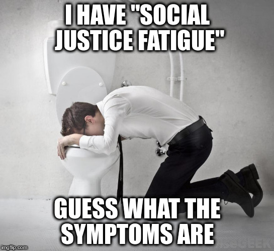 "Every time I hear them whine... (You wouldn't believe how many vomit memes there are!) | I HAVE ""SOCIAL JUSTICE FATIGUE"" GUESS WHAT THE SYMPTOMS ARE 