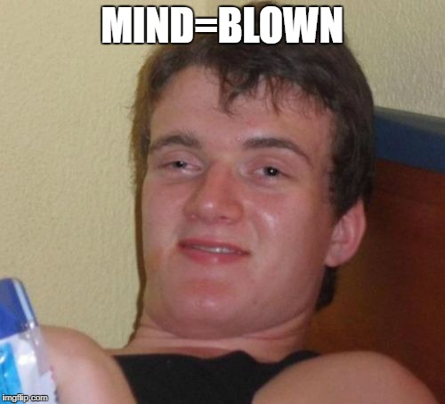 10 Guy Meme | MIND=BLOWN | image tagged in memes,10 guy | made w/ Imgflip meme maker