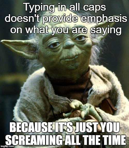Star Wars Yoda Meme | Typing in all caps doesn't provide emphasis on what you are saying BECAUSE IT'S JUST YOU SCREAMING ALL THE TIME | image tagged in memes,star wars yoda | made w/ Imgflip meme maker