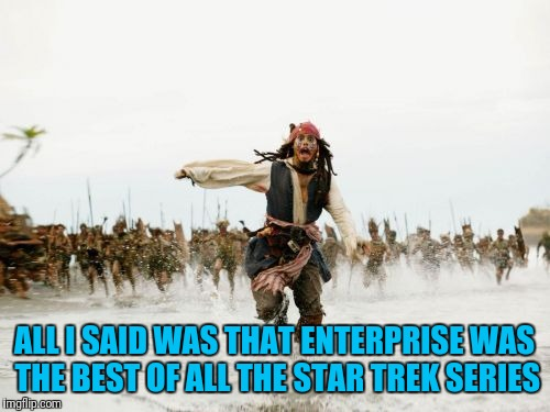 Best Theme Music Too | ALL I SAID WAS THAT ENTERPRISE WAS THE BEST OF ALL THE STAR TREK SERIES | image tagged in memes,jack sparrow being chased,star trek,enterprise | made w/ Imgflip meme maker