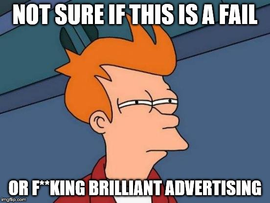 Futurama Fry Meme | NOT SURE IF THIS IS A FAIL OR F**KING BRILLIANT ADVERTISING | image tagged in memes,futurama fry | made w/ Imgflip meme maker