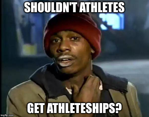 Scholarships? | SHOULDN'T ATHLETES GET ATHLETESHIPS? | image tagged in memes,y'all got any more of that | made w/ Imgflip meme maker