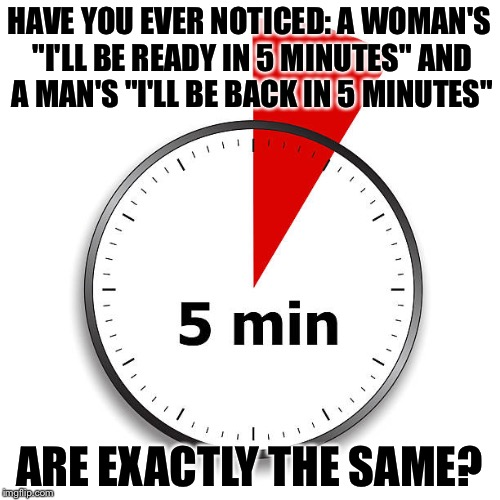 "How long is 5 minutes? | HAVE YOU EVER NOTICED: A WOMAN'S ""I'LL BE READY IN 5 MINUTES"" AND A MAN'S ""I'LL BE BACK IN 5 MINUTES"" ARE EXACTLY THE SAME? 