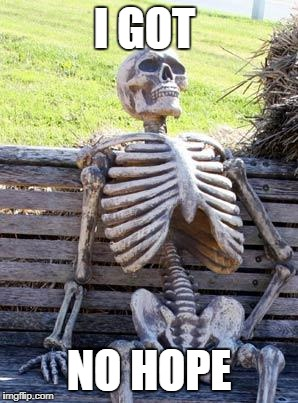Waiting Skeleton Meme | I GOT NO HOPE | image tagged in memes,waiting skeleton | made w/ Imgflip meme maker