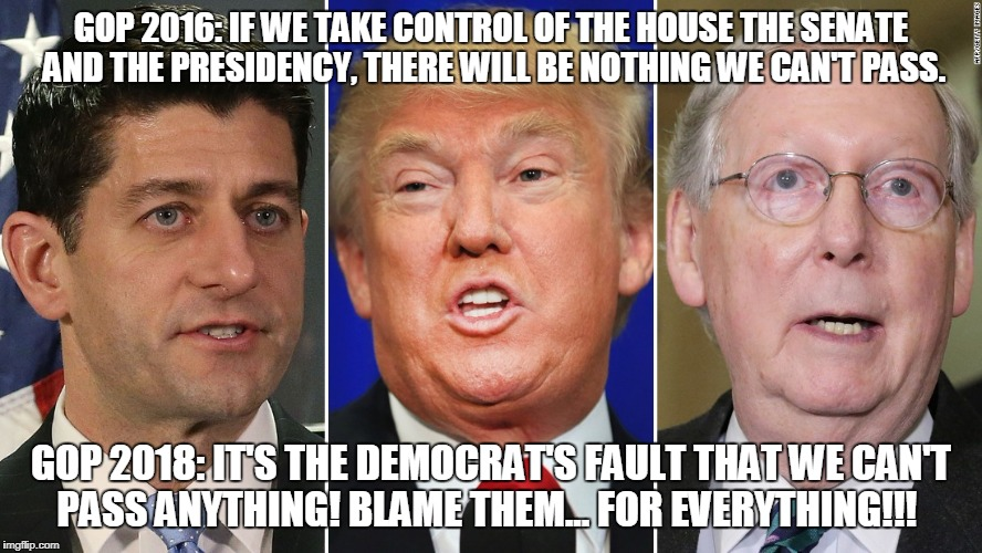 GOP 2016: IF WE TAKE CONTROL OF THE HOUSE THE SENATE AND THE PRESIDENCY, THERE WILL BE NOTHING WE CAN'T PASS. GOP 2018: IT'S THE DEMOCRAT'S  | image tagged in gop,mitch mcconnell,trump,paul ryan | made w/ Imgflip meme maker