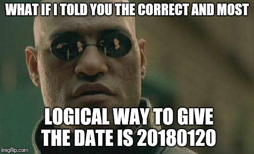 Dates of this form are in the right chronological order when sorted numerically | WHAT IF I TOLD YOU THE CORRECT AND MOST LOGICAL WAY TO GIVE THE DATE IS 20180120 | image tagged in memes,matrix morpheus,iso 8601 | made w/ Imgflip meme maker