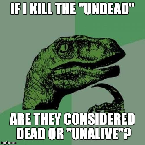 "Philosoraptor Meme | IF I KILL THE ""UNDEAD"" ARE THEY CONSIDERED DEAD OR ""UNALIVE""? 