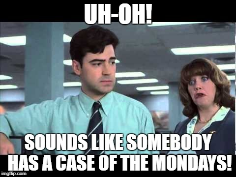 Case of the Mondays | UH-OH! SOUNDS LIKE SOMEBODY HAS A CASE OF THE MONDAYS! | image tagged in case of the mondays | made w/ Imgflip meme maker