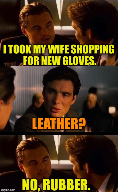 Inception Meme | I TOOK MY WIFE SHOPPING FOR NEW GLOVES. LEATHER? NO, RUBBER. | image tagged in memes,inception | made w/ Imgflip meme maker