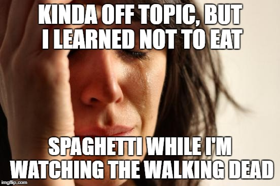 First World Problems Meme | KINDA OFF TOPIC, BUT I LEARNED NOT TO EAT SPAGHETTI WHILE I'M WATCHING THE WALKING DEAD | image tagged in memes,first world problems | made w/ Imgflip meme maker