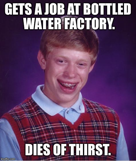 Bad Luck Brian Meme | GETS A JOB AT BOTTLED WATER FACTORY. DIES OF THIRST. | image tagged in memes,bad luck brian,funny,funny memes,first world problems,bad luck | made w/ Imgflip meme maker