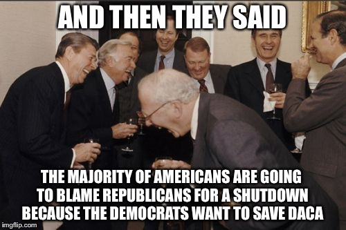 If Someone Could Tell them that Most People are Against DACA, That Would Be Great! | AND THEN THEY SAID THE MAJORITY OF AMERICANS ARE GOING TO BLAME REPUBLICANS FOR A SHUTDOWN BECAUSE THE DEMOCRATS WANT TO SAVE DACA | image tagged in memes,laughing men in suits | made w/ Imgflip meme maker