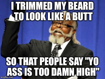 "Too Damn High |  I TRIMMED MY BEARD TO LOOK LIKE A BUTT; SO THAT PEOPLE SAY ""YO ASS IS TOO DAMN HIGH"" 
