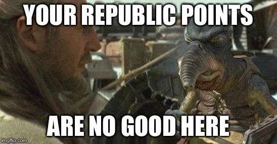 Republic credits | YOUR REPUBLIC POINTS ARE NO GOOD HERE | image tagged in republic credits | made w/ Imgflip meme maker