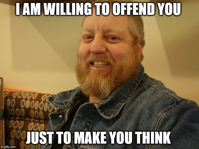 jay man | I AM WILLING TO OFFEND YOU JUST TO MAKE YOU THINK | image tagged in jay man | made w/ Imgflip meme maker