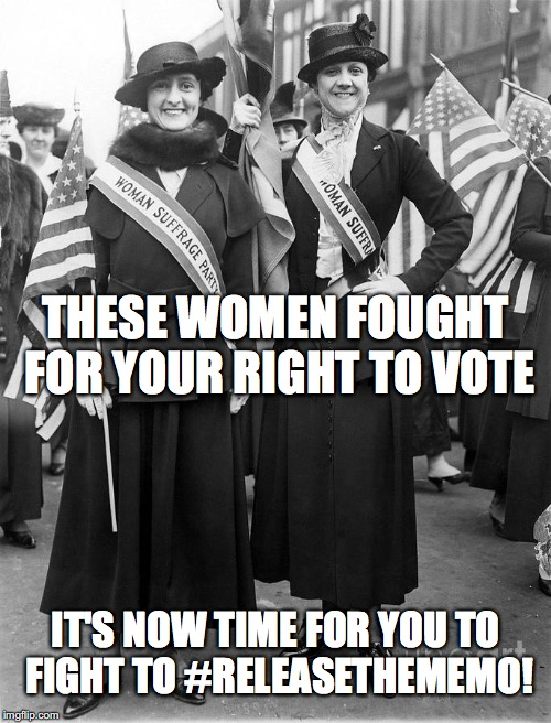 Women Suffrage | THESE WOMEN FOUGHT FOR YOUR RIGHT TO VOTE IT'S NOW TIME FOR YOU TO FIGHT TO #RELEASETHEMEMO! | image tagged in women suffrage | made w/ Imgflip meme maker