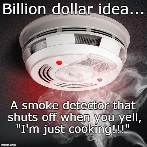 "Billion dollar idea... |  Billion dollar idea... A smoke detector that shuts off when you yell, ""I'm just cooking!!!"" 