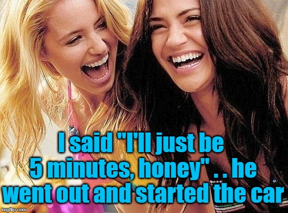 "Some guys are just plain naive! | I said ""I'll just be 5 minutes, honey"" . . he went out and started the car 