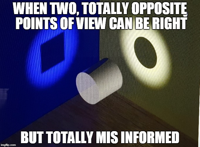 The advantages of having a higher perspective | WHEN TWO, TOTALLY OPPOSITE POINTS OF VIEW CAN BE RIGHT BUT TOTALLY MIS INFORMED | image tagged in philosophy,wisdom,self esteem,reflection,balance,fairness | made w/ Imgflip meme maker