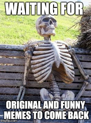 Waiting Skeleton Meme | WAITING FOR ORIGINAL AND FUNNY MEMES TO COME BACK | image tagged in memes,waiting skeleton | made w/ Imgflip meme maker