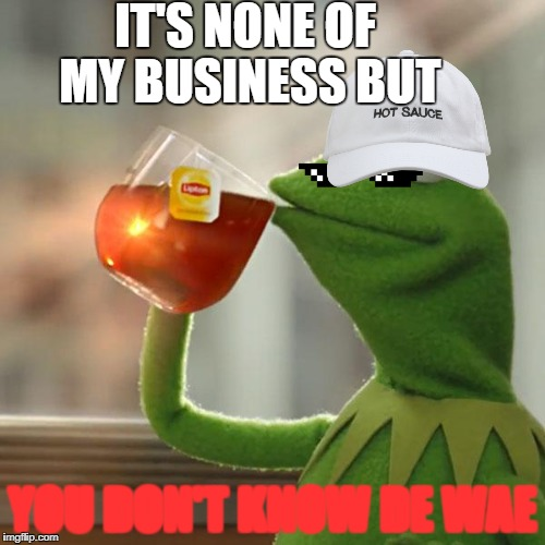 But Thats None Of My Business Meme | IT'S NONE OF MY BUSINESS BUT YOU DON'T KNOW DE WAE | image tagged in memes,but thats none of my business,kermit the frog | made w/ Imgflip meme maker