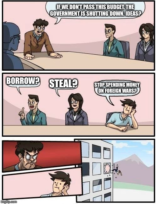 Boardroom Meeting Suggestion Meme | IF WE DON'T PASS THIS BUDGET, THE GOVERNMENT IS SHUTTING DOWN. IDEAS? BORROW? STEAL? STOP SPENDING MONEY ON FOREIGN WARS? | image tagged in memes,boardroom meeting suggestion | made w/ Imgflip meme maker