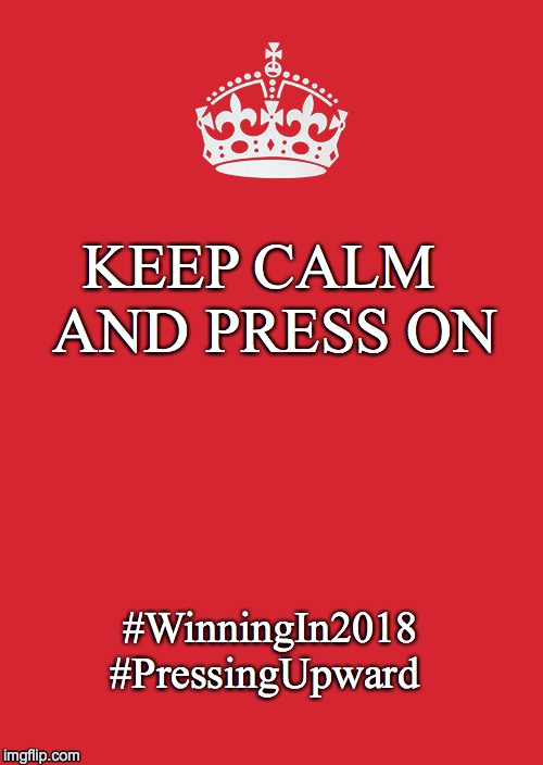 Keep Calm And Carry On Red Meme | KEEP CALM  AND PRESS ON #WinningIn2018 #PressingUpward | image tagged in memes,keep calm and carry on red | made w/ Imgflip meme maker