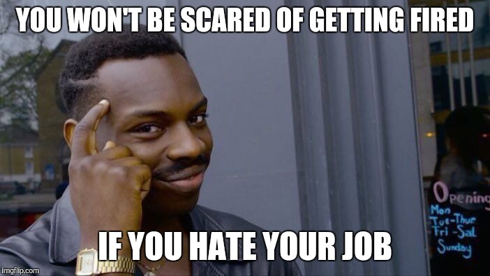 Roll Safe Think About It Meme | YOU WON'T BE SCARED OF GETTING FIRED IF YOU HATE YOUR JOB | image tagged in memes,roll safe think about it | made w/ Imgflip meme maker