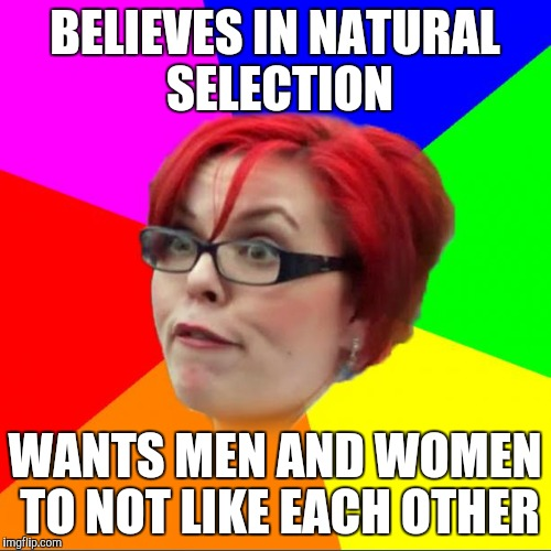 Am I the only girl around here who doesn't get feminism? | BELIEVES IN NATURAL SELECTION WANTS MEN AND WOMEN TO NOT LIKE EACH OTHER | image tagged in feminist,triggered feminist,triggered | made w/ Imgflip meme maker
