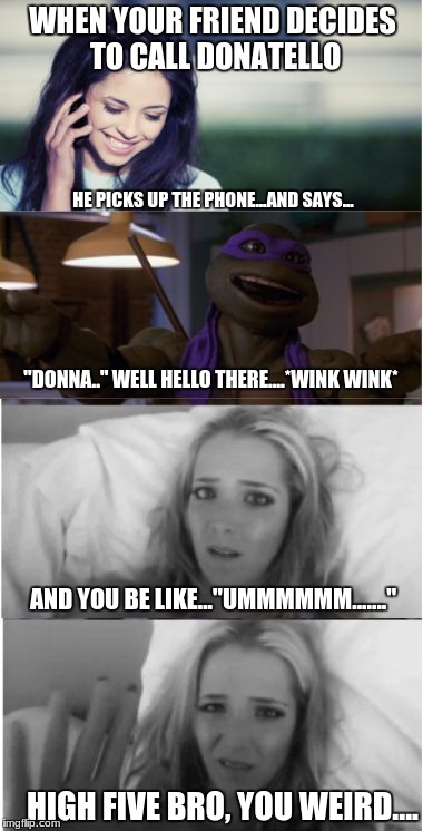 "High five bro you weird | WHEN YOUR FRIEND DECIDES TO CALL DONATELLO HE PICKS UP THE PHONE...AND SAYS... ""DONNA.."" WELL HELLO THERE....*WINK WINK* AND YOU BE LIKE..."" 