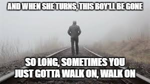 NY City Serenade |  AND WHEN SHE TURNS, THIS BOY'LL BE GONE; SO LONG, SOMETIMES YOU JUST GOTTA WALK ON, WALK ON | image tagged in bruce springsteen | made w/ Imgflip meme maker