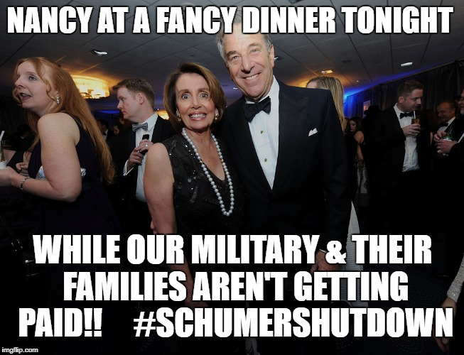 NANCY AT A FANCY DINNER TONIGHT WHILE OUR MILITARY & THEIR FAMILIES AREN'T GETTING PAID!!     #SCHUMERSHUTDOWN | image tagged in nancy at a fancy dinner | made w/ Imgflip meme maker