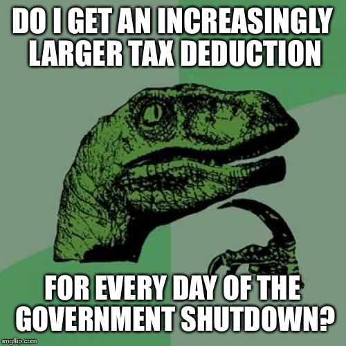 Philosoraptor Meme | DO I GET AN INCREASINGLY LARGER TAX DEDUCTION FOR EVERY DAY OF THE GOVERNMENT SHUTDOWN? | image tagged in memes,philosoraptor | made w/ Imgflip meme maker
