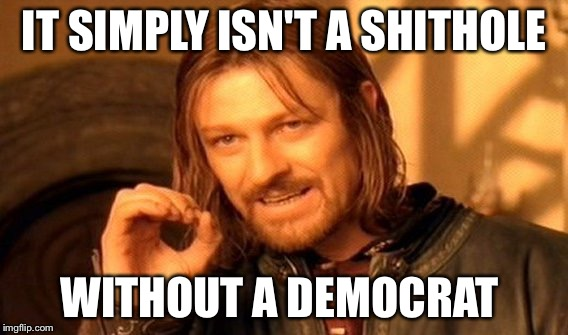 One Does Not Simply Meme | IT SIMPLY ISN'T A SHITHOLE WITHOUT A DEMOCRAT | image tagged in memes,one does not simply | made w/ Imgflip meme maker