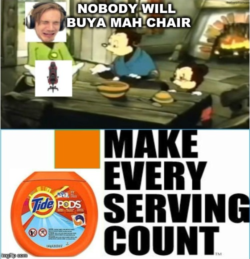 Nobody Buya Mah Chair | NOBODY WILL BUYA MAH CHAIR | image tagged in pewdiepie,tide pods,tide pod,tide pod challenge,money,399 | made w/ Imgflip meme maker