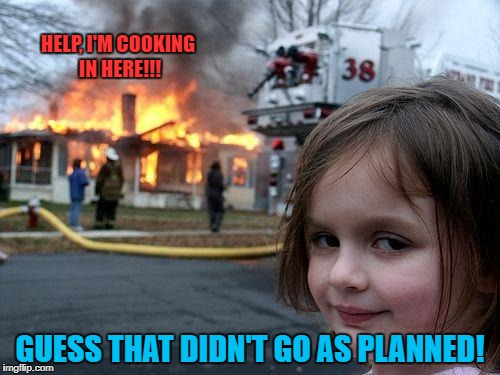 Disaster Girl Meme | HELP, I'M COOKING IN HERE!!! GUESS THAT DIDN'T GO AS PLANNED! | image tagged in memes,disaster girl | made w/ Imgflip meme maker