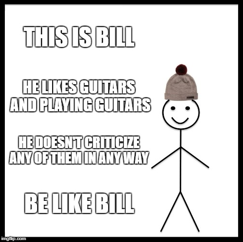 Be Like Bill | THIS IS BILL HE LIKES GUITARS AND PLAYING GUITARS HE DOESN'T CRITICIZE ANY OF THEM IN ANY WAY BE LIKE BILL | image tagged in memes,be like bill,guitar,guitars,bill,be like | made w/ Imgflip meme maker