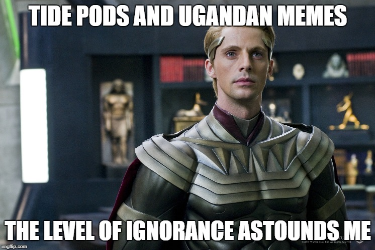TIDE PODS AND UGANDAN MEMES THE LEVEL OF IGNORANCE ASTOUNDS ME | made w/ Imgflip meme maker