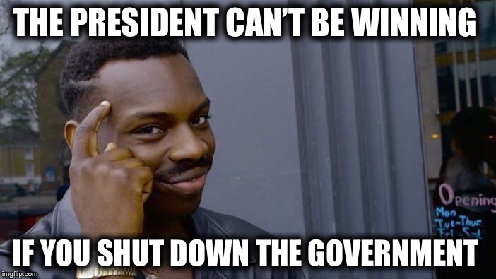 The left's strategy is like gambling on a fart and losing... | THE PRESIDENT CAN'T BE WINNING IF YOU SHUT DOWN THE GOVERNMENT | image tagged in memes,roll safe think about it,democrats,trump,budget shutdown | made w/ Imgflip meme maker