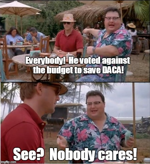 See Nobody Cares Meme | Everybody!  He voted against the budget to save DACA! See?  Nobody cares! | image tagged in memes,see nobody cares | made w/ Imgflip meme maker