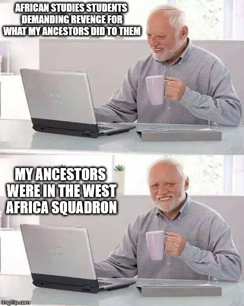Looks Like I Need To Buy a Whip... | AFRICAN STUDIES STUDENTS DEMANDING REVENGE FOR WHAT MY ANCESTORS DID TO THEM MY ANCESTORS WERE IN THE WEST AFRICA SQUADRON | image tagged in memes,hide the pain harold,history,sjw,historical meme,slavery | made w/ Imgflip meme maker