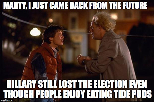 I just came back from the future | MARTY, I JUST CAME BACK FROM THE FUTURE HILLARY STILL LOST THE ELECTION EVEN THOUGH PEOPLE ENJOY EATING TIDE PODS | image tagged in back to the future,memes,funny,too funny,hillary clinton,tide pods | made w/ Imgflip meme maker