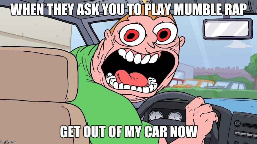 get out da uba | WHEN THEY ASK YOU TO PLAY MUMBLE RAP GET OUT OF MY CAR NOW | image tagged in uber | made w/ Imgflip meme maker