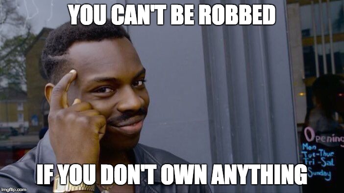 Don't own anything = can't be robbed | YOU CAN'T BE ROBBED IF YOU DON'T OWN ANYTHING | image tagged in memes,roll safe think about it | made w/ Imgflip meme maker