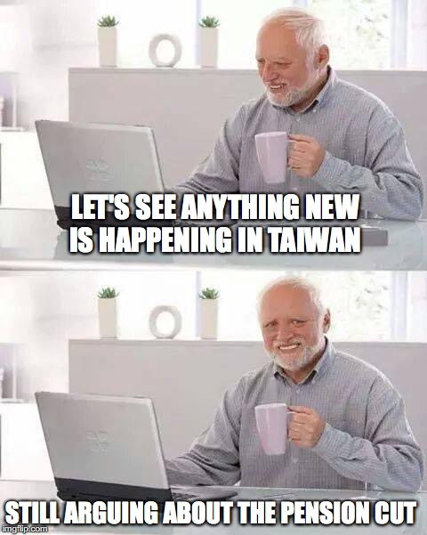 News outlets is boring everywhere in the world | LET'S SEE ANYTHING NEW IS HAPPENING IN TAIWAN STILL ARGUING ABOUT THE PENSION CUT | image tagged in memes,hide the pain harold,funny,too funny,funny memes,taiwan | made w/ Imgflip meme maker