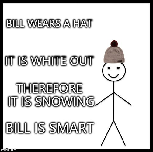 Be Like Bill Meme | BILL WEARS A HAT IT IS WHITE OUT THEREFORE IT IS SNOWING BILL IS SMART | image tagged in memes,be like bill | made w/ Imgflip meme maker