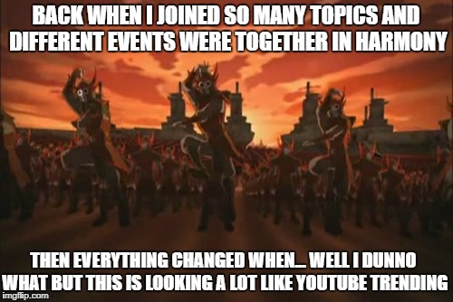 BACK WHEN I JOINED SO MANY TOPICS AND DIFFERENT EVENTS WERE TOGETHER IN HARMONY THEN EVERYTHING CHANGED WHEN... WELL I DUNNO WHAT BUT THIS I | made w/ Imgflip meme maker